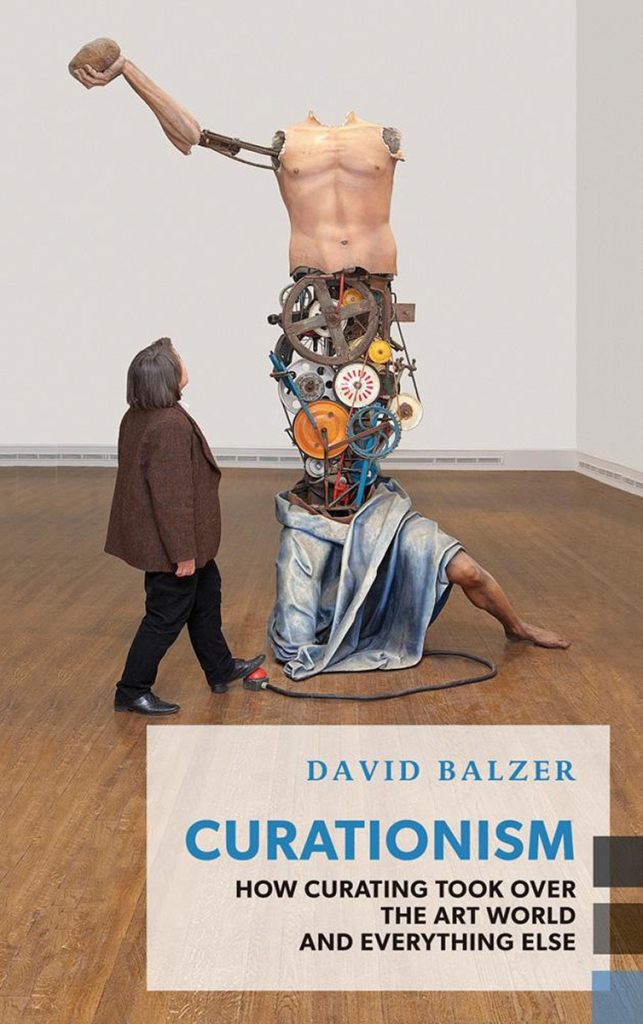Curationism: How Curating Took Over the Art World and Everything Else By David Balzer. Editor: Jason McBride.